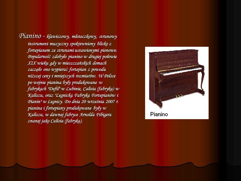 Pianino - klawiszowy, młoteczkowy, strunowy instrument muzyczny spokrewniony blisko z fortepianem ze strunami ustawionymi pionowo.