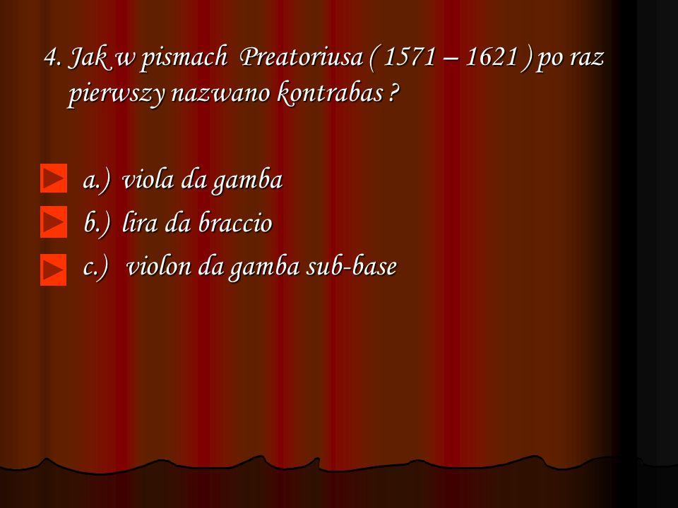 4. Jak w pismach Preatoriusa ( 1571 – 1621 ) po raz pierwszy nazwano kontrabas