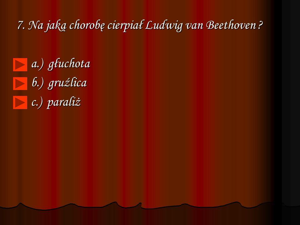 7. Na jaką chorobę cierpiał Ludwig van Beethoven