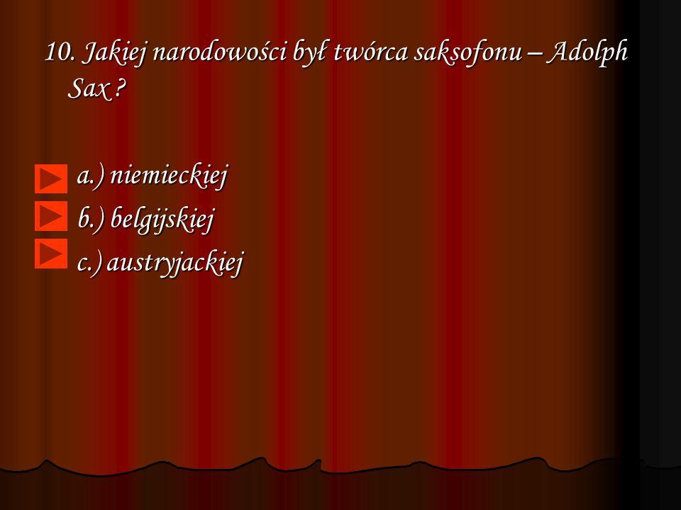 10. Jakiej narodowości był twórca saksofonu – Adolph Sax
