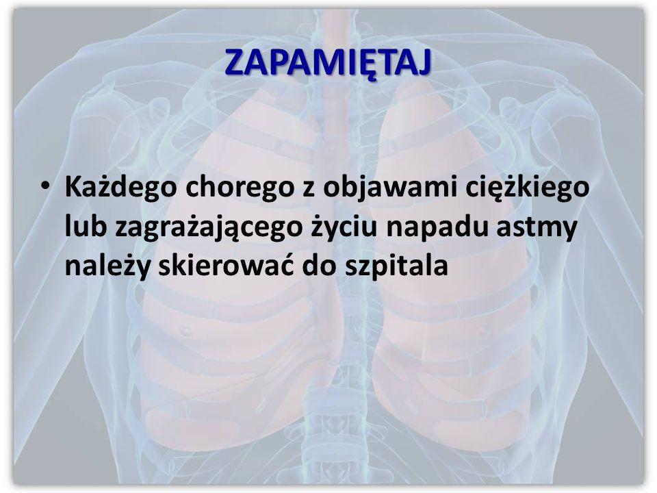 ZAPAMIĘTAJ Każdego chorego z objawami ciężkiego lub zagrażającego życiu napadu astmy należy skierować do szpitala.