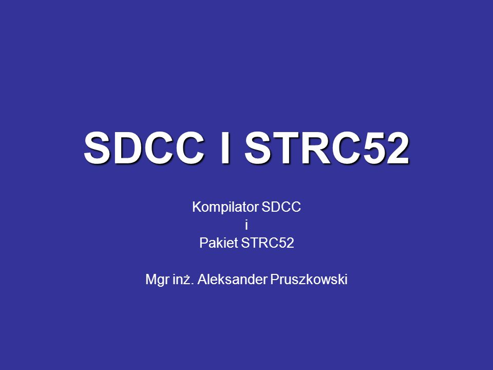 Kompilator SDCC i Pakiet STRC52 Mgr inż. Aleksander Pruszkowski