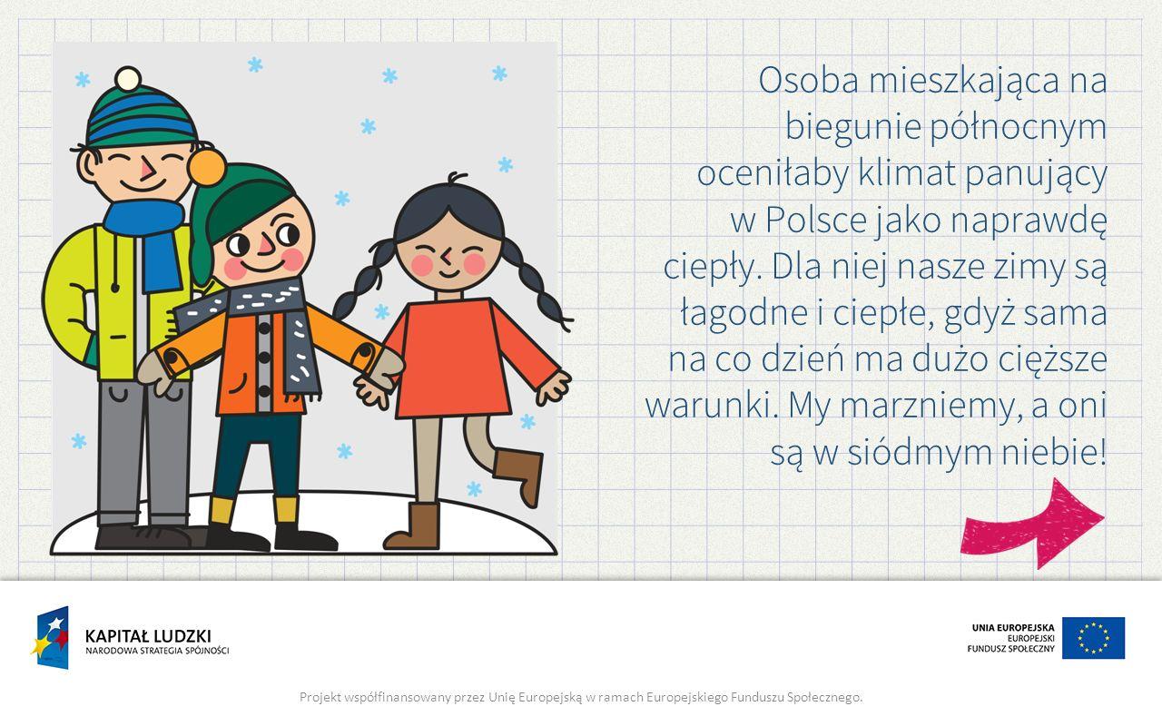 Osoba mieszkająca na biegunie północnym oceniłaby klimat panujący w Polsce jako naprawdę ciepły. Dla niej nasze zimy są łagodne i ciepłe, gdyż sama na co dzień ma dużo cięższe warunki. My marzniemy, a oni są w siódmym niebie!
