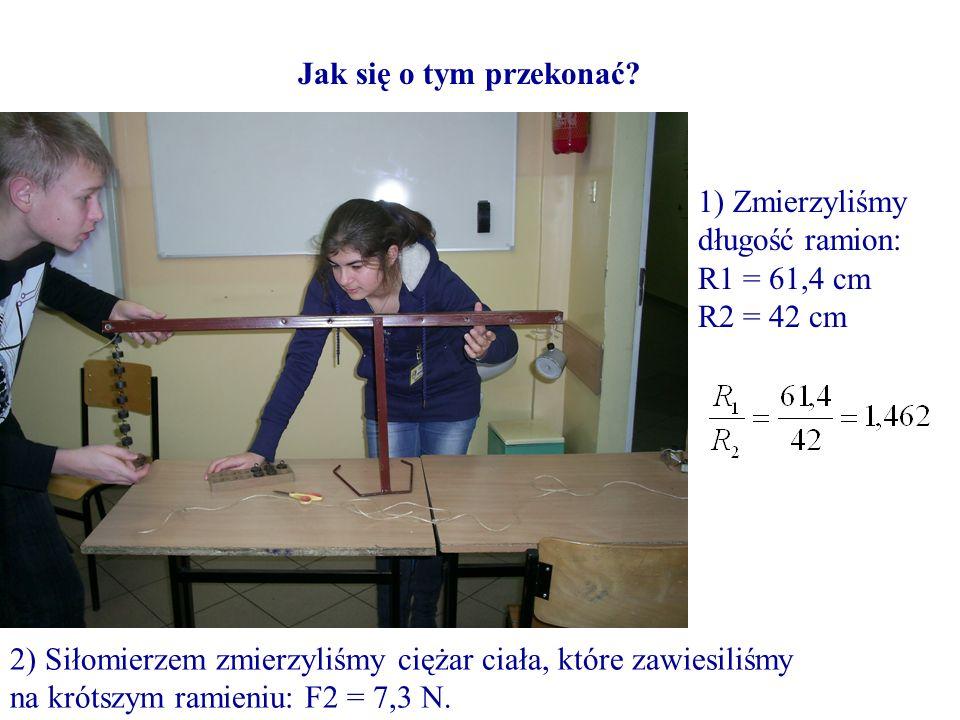 Jak się o tym przekonać 1) Zmierzyliśmy długość ramion: R1 = 61,4 cm. R2 = 42 cm.
