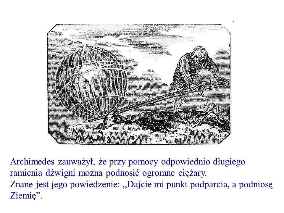 Archimedes zauważył, że przy pomocy odpowiednio długiego ramienia dźwigni można podnosić ogromne ciężary.