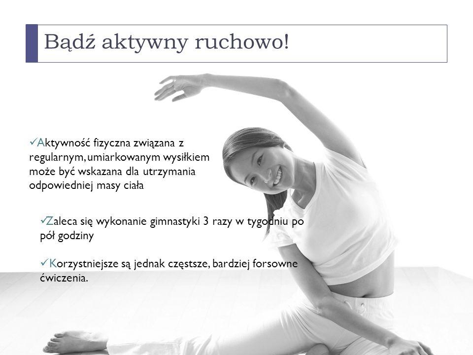 Bądź aktywny ruchowo! Aktywność fizyczna związana z regularnym, umiarkowanym wysiłkiem może być wskazana dla utrzymania odpowiedniej masy ciała.