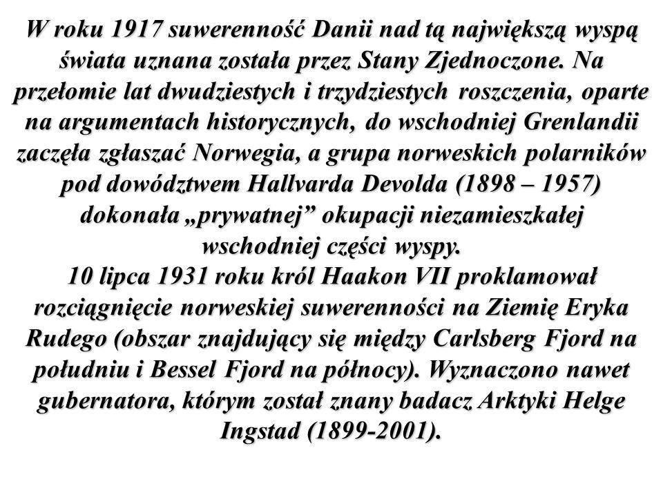 """W roku 1917 suwerenność Danii nad tą największą wyspą świata uznana została przez Stany Zjednoczone. Na przełomie lat dwudziestych i trzydziestych roszczenia, oparte na argumentach historycznych, do wschodniej Grenlandii zaczęła zgłaszać Norwegia, a grupa norweskich polarników pod dowództwem Hallvarda Devolda (1898 – 1957) dokonała """"prywatnej okupacji niezamieszkałej wschodniej części wyspy."""