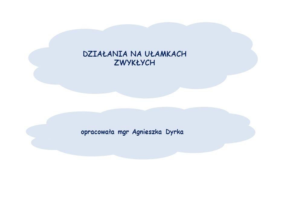 DZIAŁANIA NA UŁAMKACH ZWYKŁYCH opracowała mgr Agnieszka Dyrka