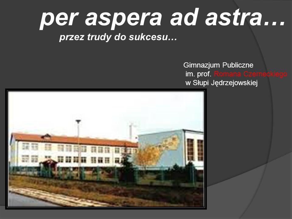 per aspera ad astra… przez trudy do sukcesu… Gimnazjum Publiczne