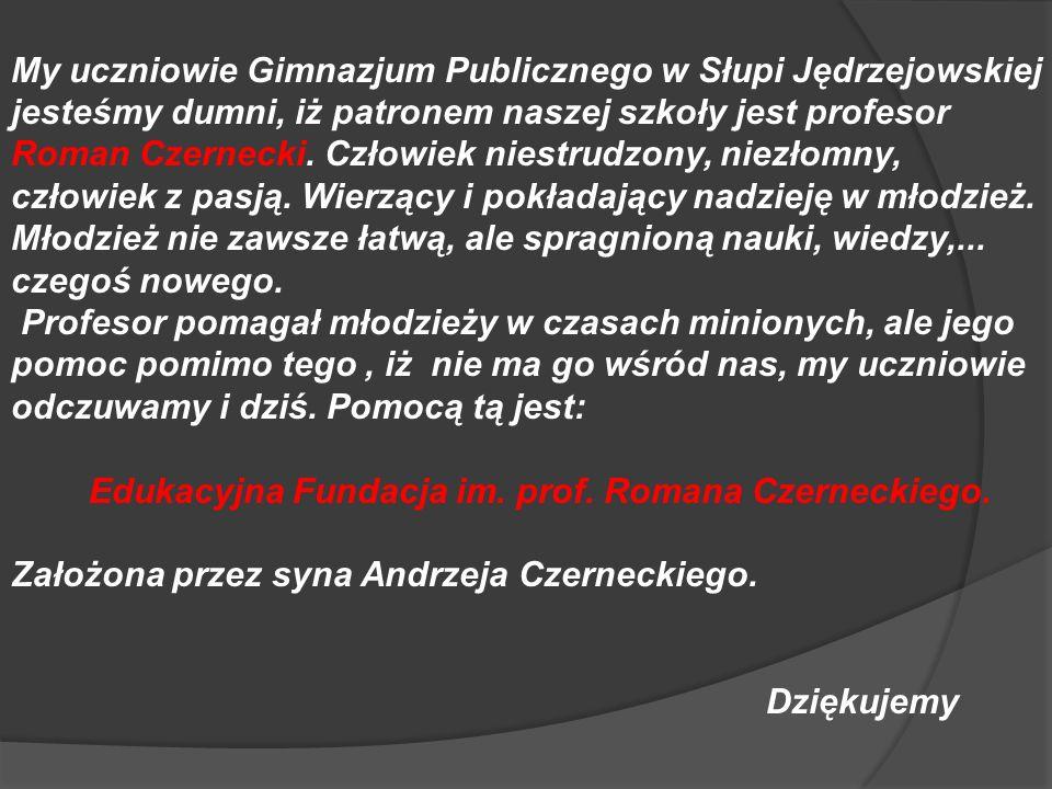 My uczniowie Gimnazjum Publicznego w Słupi Jędrzejowskiej jesteśmy dumni, iż patronem naszej szkoły jest profesor Roman Czernecki. Człowiek niestrudzony, niezłomny, człowiek z pasją. Wierzący i pokładający nadzieję w młodzież. Młodzież nie zawsze łatwą, ale spragnioną nauki, wiedzy,... czegoś nowego.