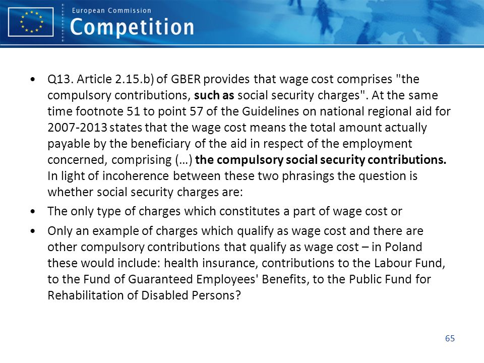 Q13. Article 2.15.b) of GBER provides that wage cost comprises the compulsory contributions, such as social security charges . At the same time footnote 51 to point 57 of the Guidelines on national regional aid for 2007-2013 states that the wage cost means the total amount actually payable by the beneficiary of the aid in respect of the employment concerned, comprising (…) the compulsory social security contributions. In light of incoherence between these two phrasings the question is whether social security charges are: