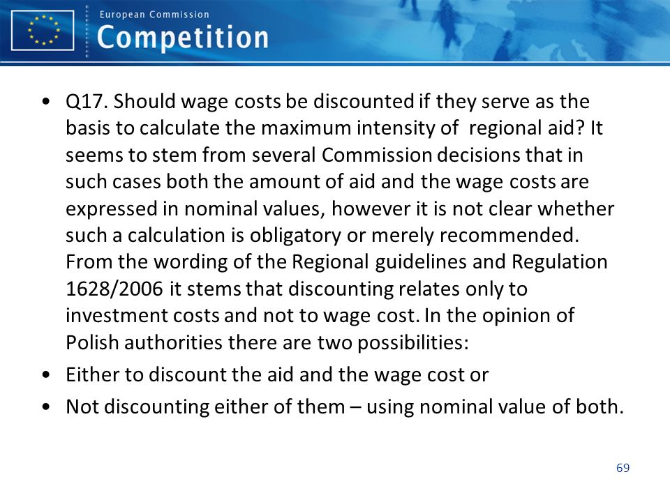 Q17. Should wage costs be discounted if they serve as the basis to calculate the maximum intensity of regional aid It seems to stem from several Commission decisions that in such cases both the amount of aid and the wage costs are expressed in nominal values, however it is not clear whether such a calculation is obligatory or merely recommended. From the wording of the Regional guidelines and Regulation 1628/2006 it stems that discounting relates only to investment costs and not to wage cost. In the opinion of Polish authorities there are two possibilities: