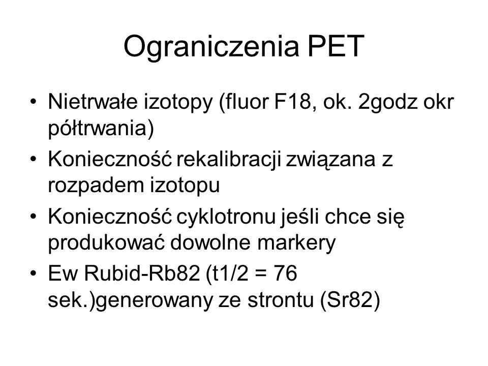 Ograniczenia PET Nietrwałe izotopy (fluor F18, ok. 2godz okr półtrwania) Konieczność rekalibracji związana z rozpadem izotopu.