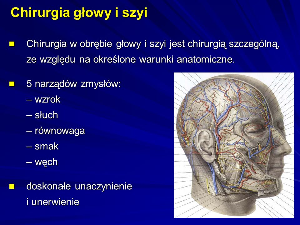 Chirurgia głowy i szyi Chirurgia w obrębie głowy i szyi jest chirurgią szczególną, ze względu na określone warunki anatomiczne.