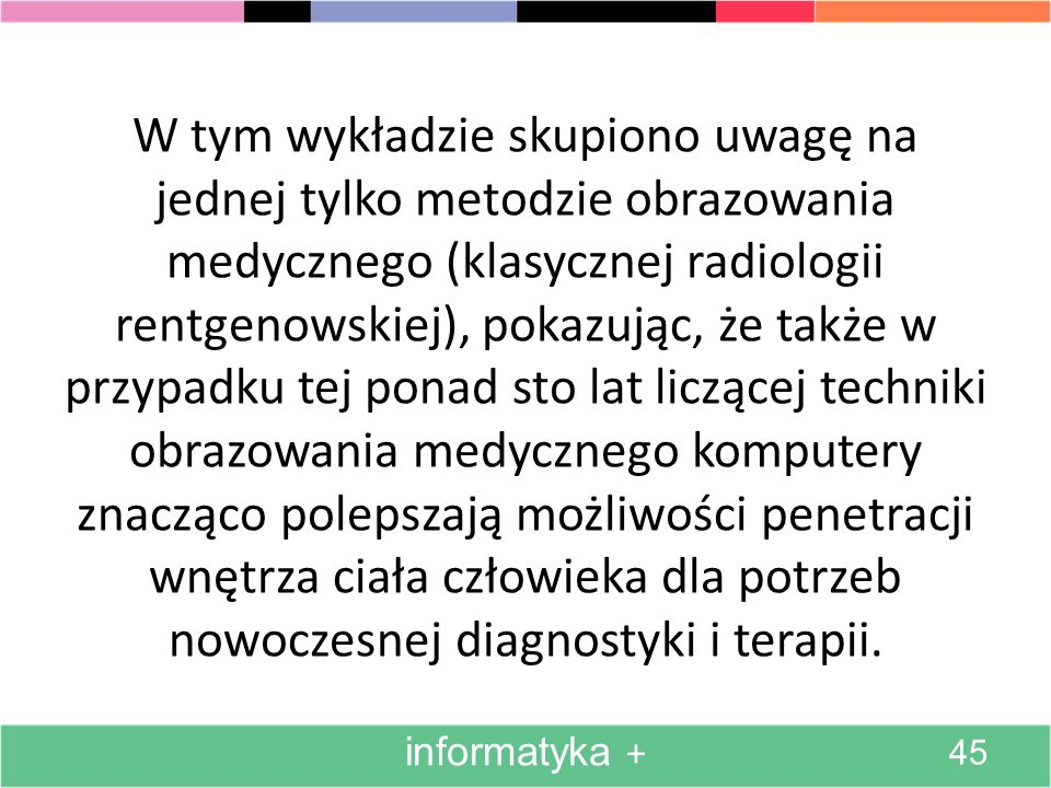 W tym wykładzie skupiono uwagę na jednej tylko metodzie obrazowania medycznego (klasycznej radiologii rentgenowskiej), pokazując, że także w przypadku tej ponad sto lat liczącej techniki obrazowania medycznego komputery znacząco polepszają możliwości penetracji wnętrza ciała człowieka dla potrzeb nowoczesnej diagnostyki i terapii.
