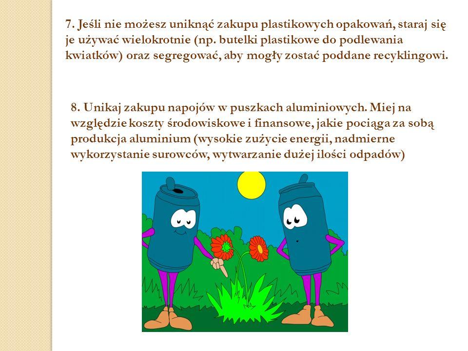 7. Jeśli nie możesz uniknąć zakupu plastikowych opakowań, staraj się je używać wielokrotnie (np. butelki plastikowe do podlewania kwiatków) oraz segregować, aby mogły zostać poddane recyklingowi.