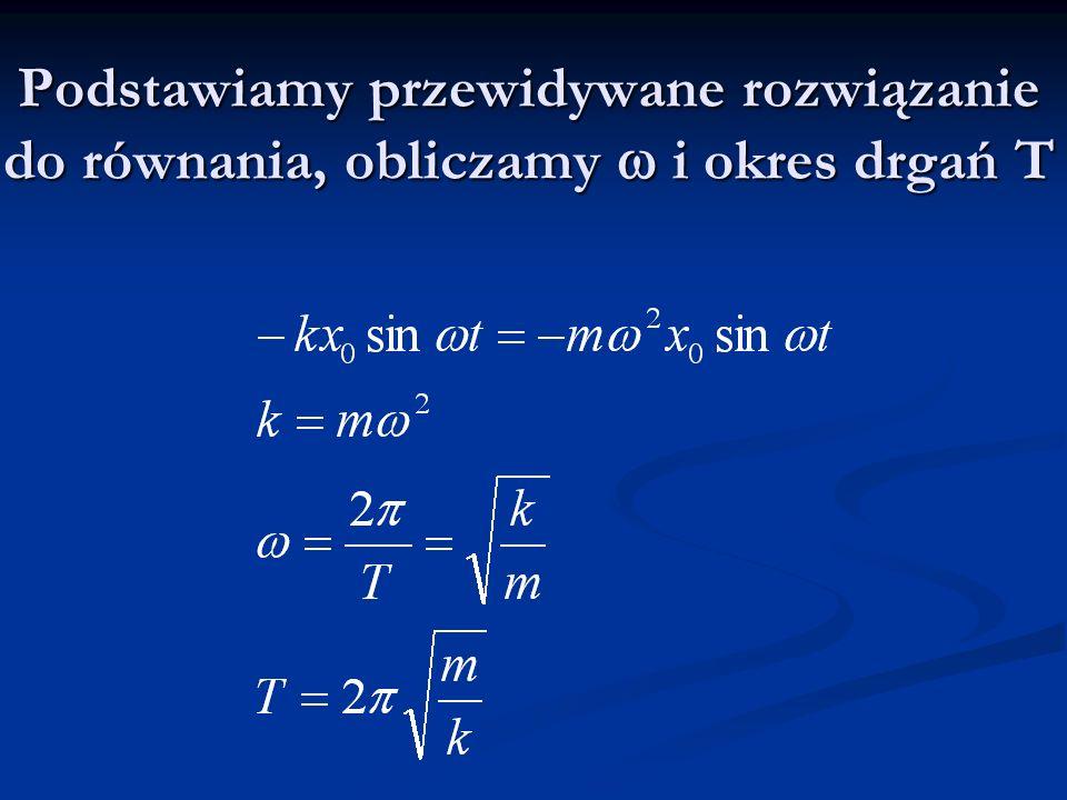 Podstawiamy przewidywane rozwiązanie do równania, obliczamy w i okres drgań T