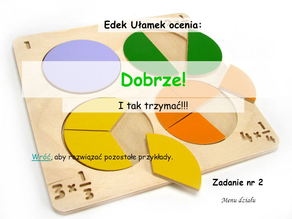 Dobrze! Edek Ułamek ocenia: I tak trzymać!!! Zadanie nr 2