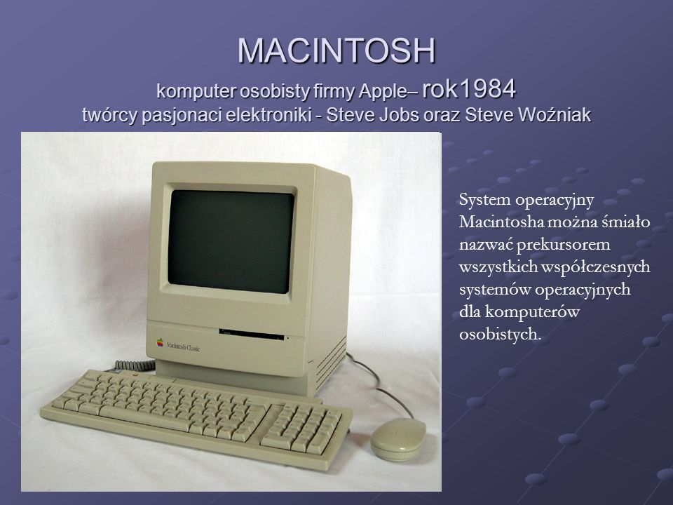 MACINTOSH komputer osobisty firmy Apple– rok1984 twórcy pasjonaci elektroniki - Steve Jobs oraz Steve Woźniak