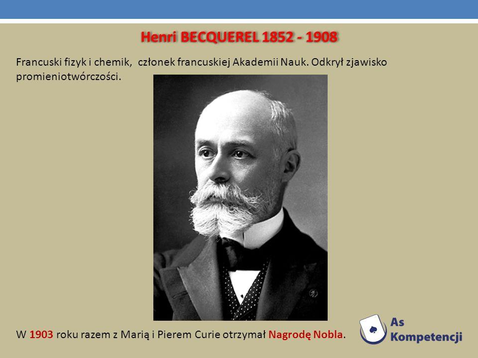 Henri BECQUEREL 1852 - 1908 Francuski fizyk i chemik, członek francuskiej Akademii Nauk. Odkrył zjawisko promieniotwórczości.