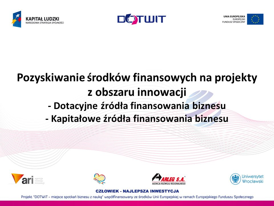Pozyskiwanie środków finansowych na projekty z obszaru innowacji - Dotacyjne źródła finansowania biznesu - Kapitałowe źródła finansowania biznesu