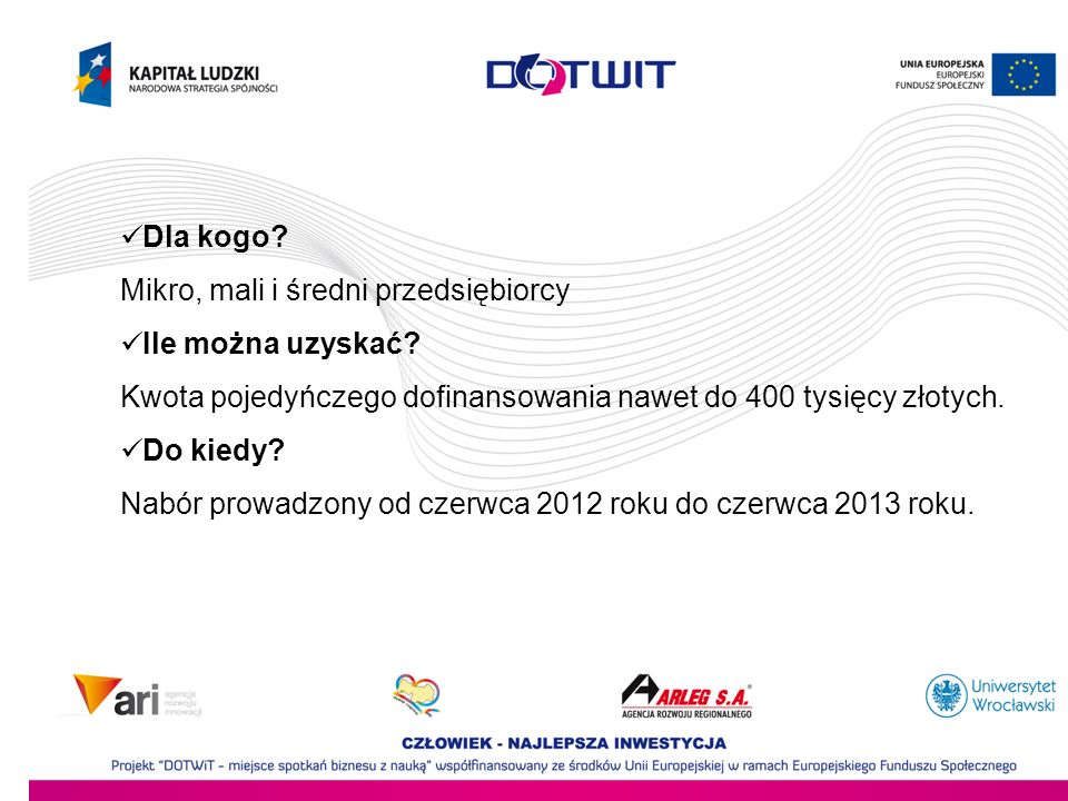 Dla kogo Mikro, mali i średni przedsiębiorcy. Ile można uzyskać Kwota pojedyńczego dofinansowania nawet do 400 tysięcy złotych.