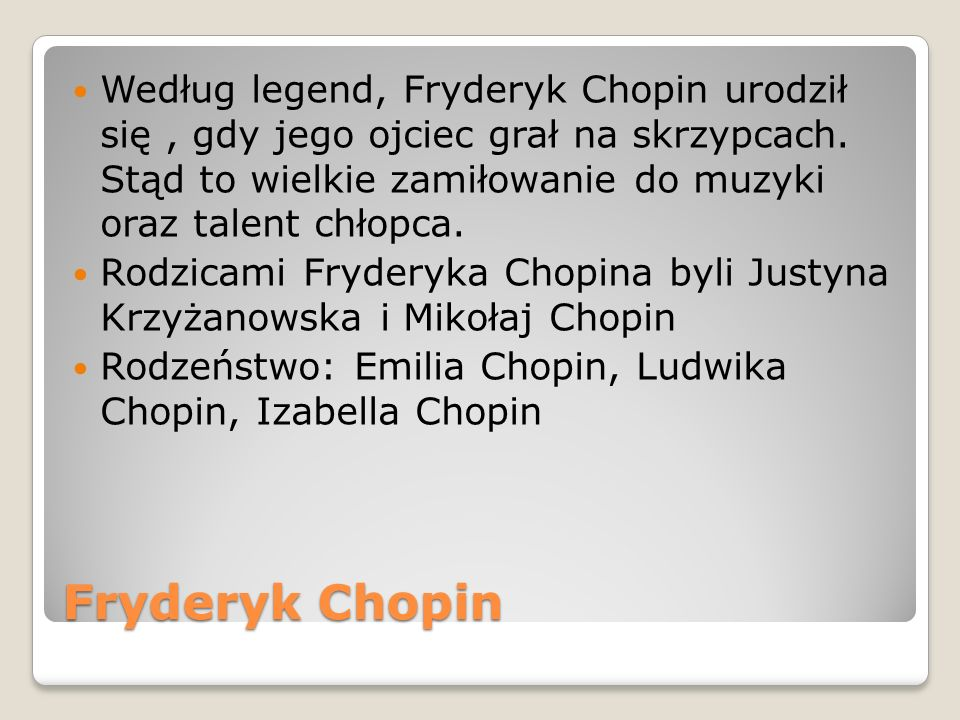 Według legend, Fryderyk Chopin urodził się , gdy jego ojciec grał na skrzypcach. Stąd to wielkie zamiłowanie do muzyki oraz talent chłopca.