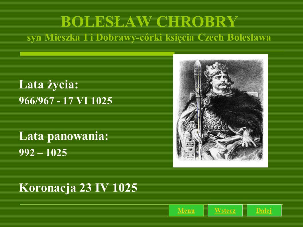 BOLESŁAW CHROBRY syn Mieszka I i Dobrawy-córki księcia Czech Bolesława