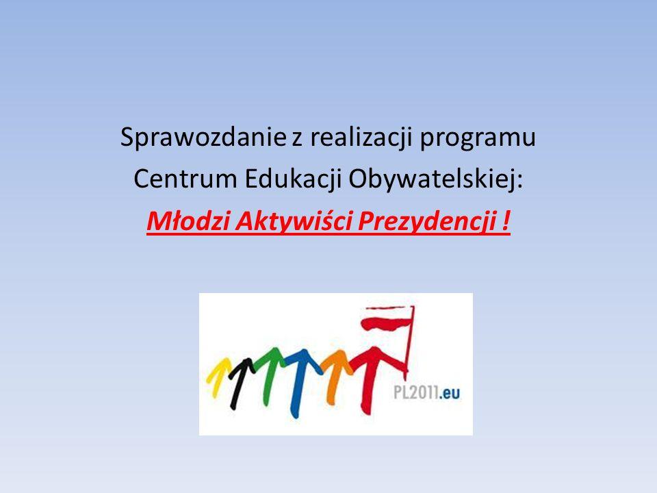 Sprawozdanie z realizacji programu Centrum Edukacji Obywatelskiej: Młodzi Aktywiści Prezydencji !