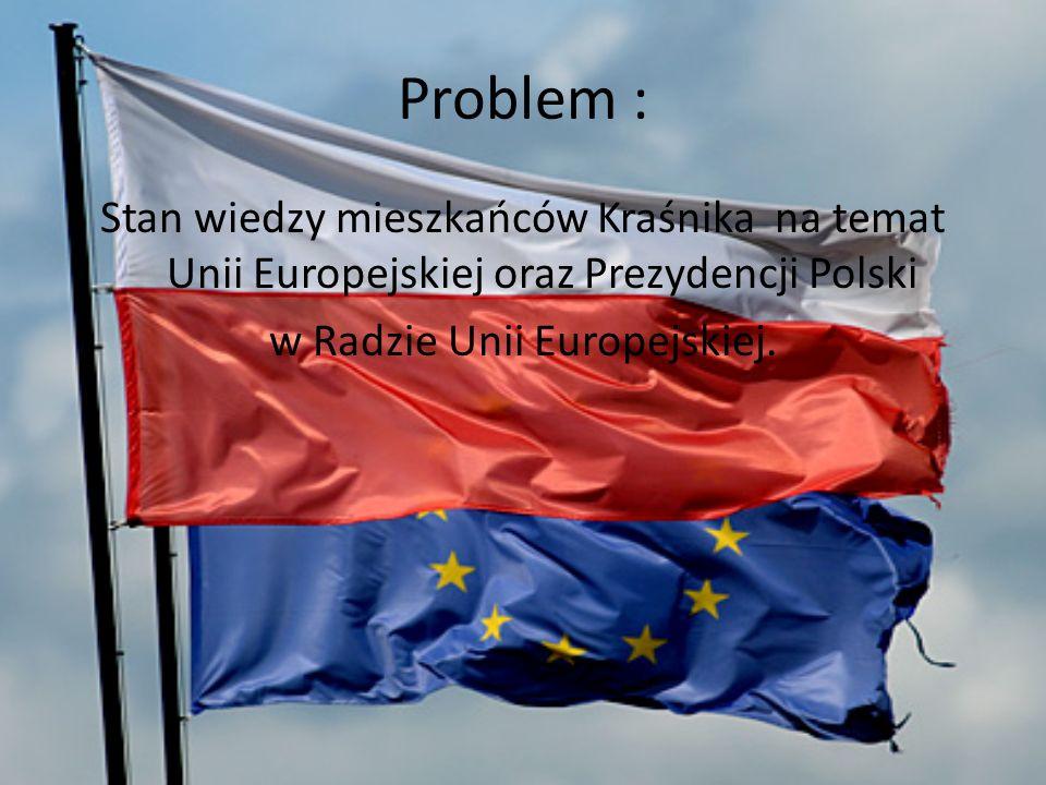 Problem : Stan wiedzy mieszkańców Kraśnika na temat Unii Europejskiej oraz Prezydencji Polski w Radzie Unii Europejskiej.