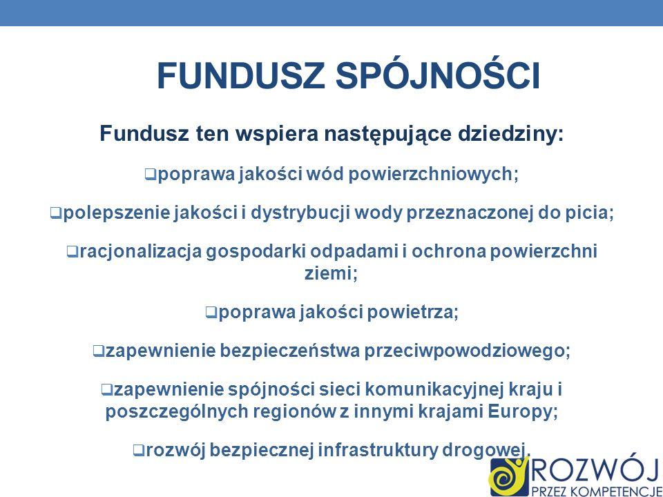 Fundusz Spójności Fundusz ten wspiera następujące dziedziny: