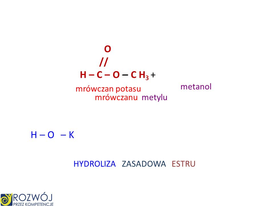 O // H – C – O – – C H3 + H – O – K metanol mrówczan potasu