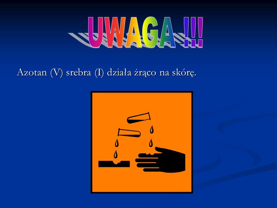 UWAGA !!! Azotan (V) srebra (I) działa żrąco na skórę.