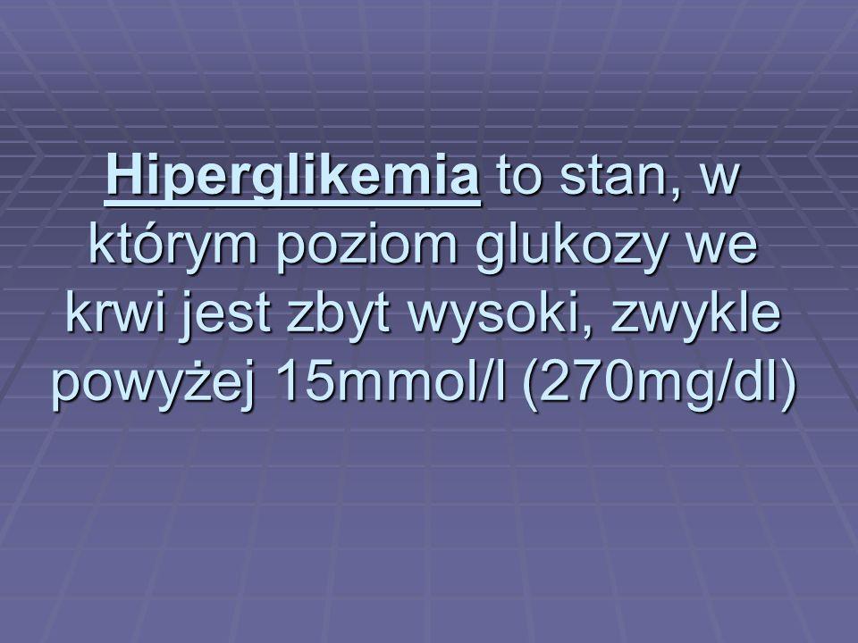 Hiperglikemia to stan, w którym poziom glukozy we krwi jest zbyt wysoki, zwykle powyżej 15mmol/l (270mg/dl)
