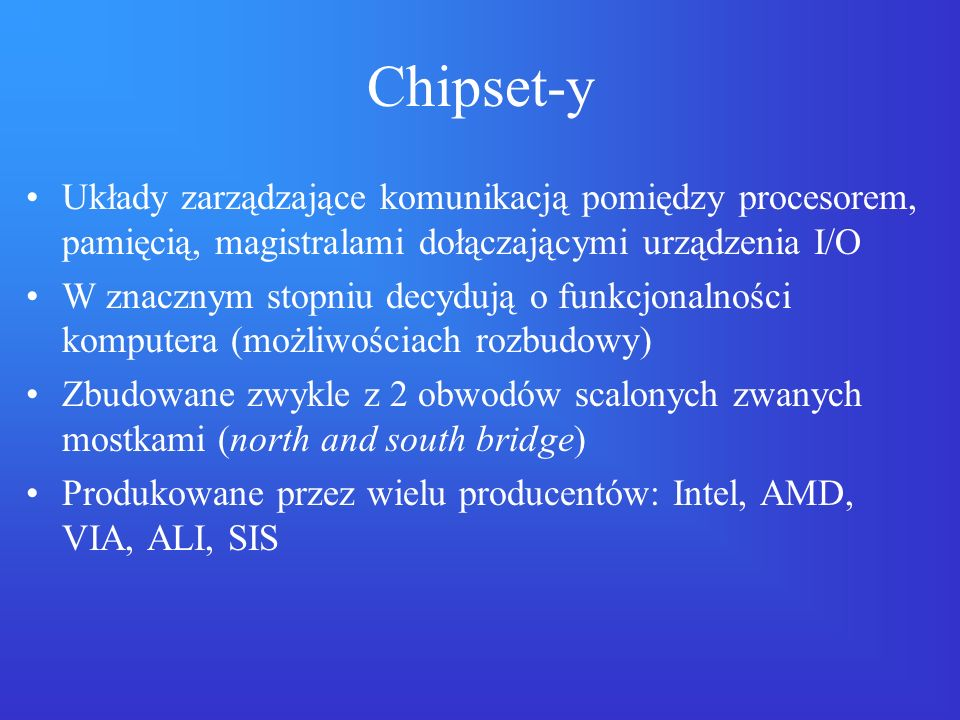 Chipset-y Układy zarządzające komunikacją pomiędzy procesorem, pamięcią, magistralami dołączającymi urządzenia I/O.