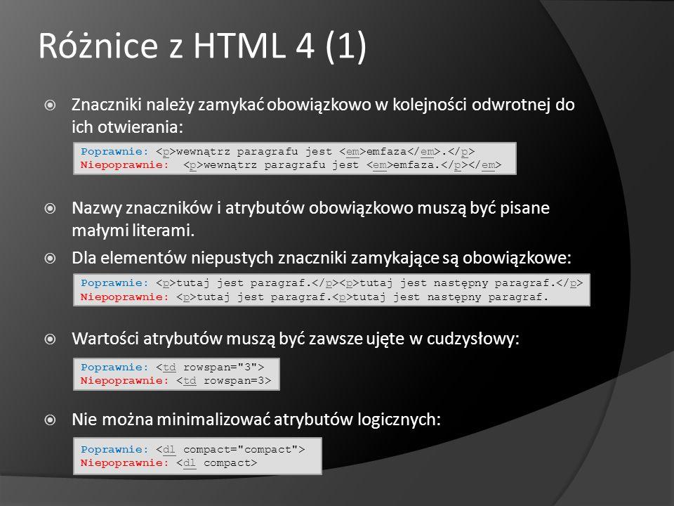 Różnice z HTML 4 (1) Znaczniki należy zamykać obowiązkowo w kolejności odwrotnej do ich otwierania: