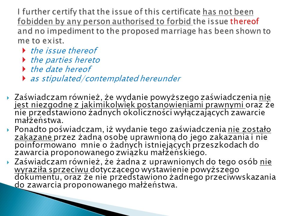 I further certify that the issue of this certificate has not been fobidden by any person authorised to forbid the issue thereof and no impediment to the proposed marriage has been shown to me to exist.