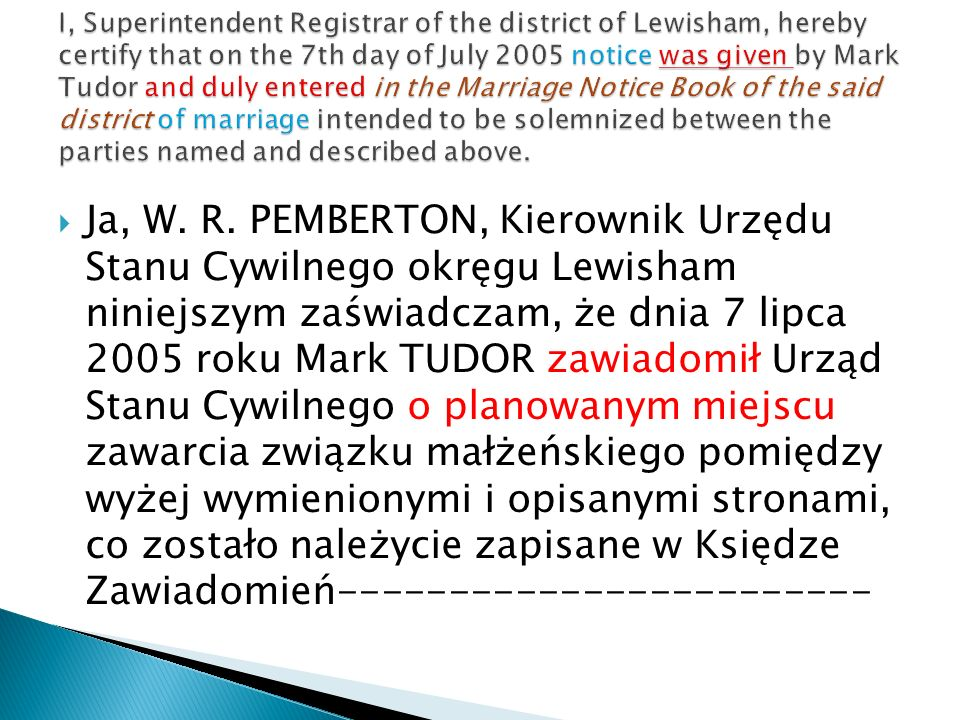 I, Superintendent Registrar of the district of Lewisham, hereby certify that on the 7th day of July 2005 notice was given by Mark Tudor and duly entered in the Marriage Notice Book of the said district of marriage intended to be solemnized between the parties named and described above.