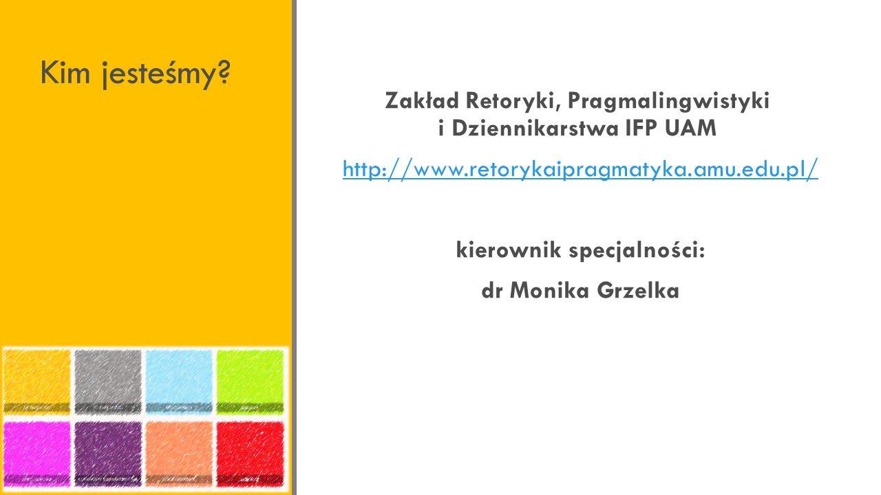 Kim jesteśmy Zakład Retoryki, Pragmalingwistyki i Dziennikarstwa IFP UAM. http://www.retorykaipragmatyka.amu.edu.pl/