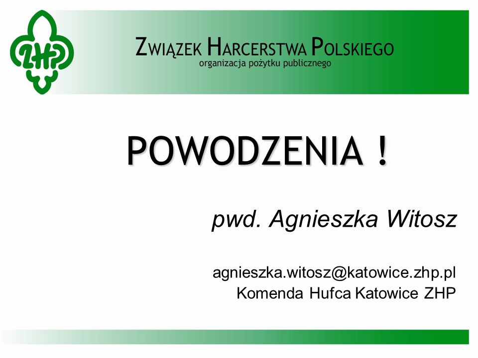 POWODZENIA ! pwd. Agnieszka Witosz agnieszka.witosz@katowice.zhp.pl