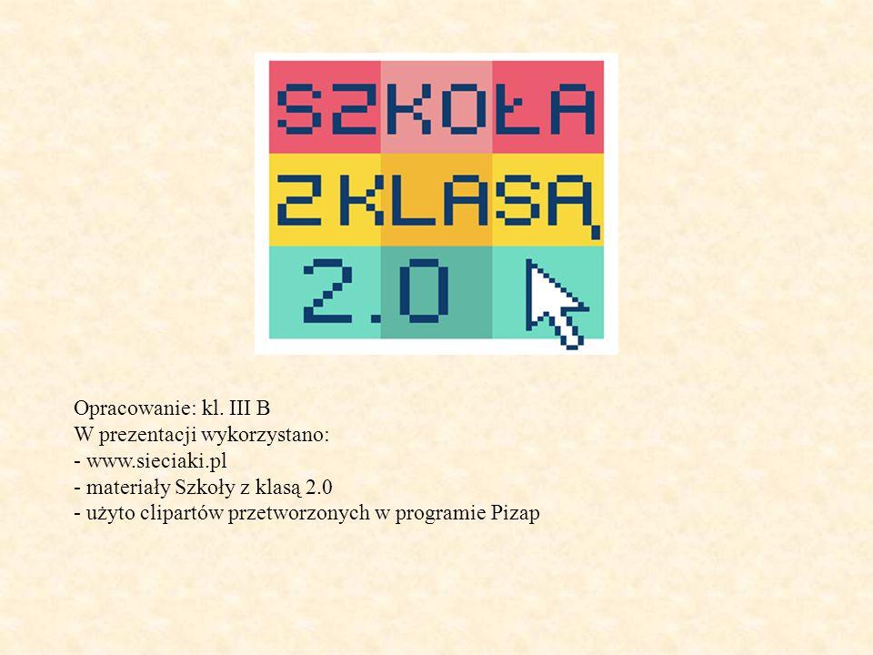 Opracowanie: kl. III B W prezentacji wykorzystano: - www.sieciaki.pl. - materiały Szkoły z klasą 2.0.