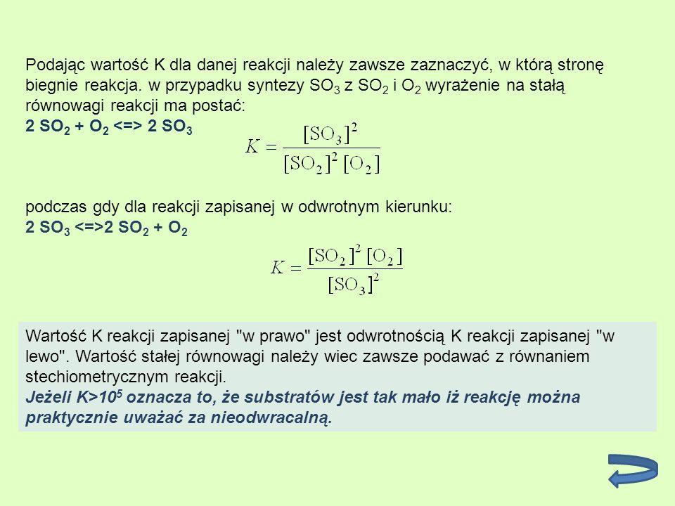 Podając wartość K dla danej reakcji należy zawsze zaznaczyć, w którą stronę biegnie reakcja. w przypadku syntezy SO3 z SO2 i O2 wyrażenie na stałą równowagi reakcji ma postać: 2 SO2 + O2 <=> 2 SO3
