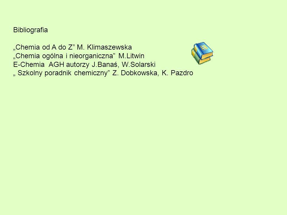 """Bibliografia""""Chemia od A do Z M. Klimaszewska. """"Chemia ogólna i nieorganiczna M.Litwin. E-Chemia AGH autorzy J.Banaś, W.Solarski."""