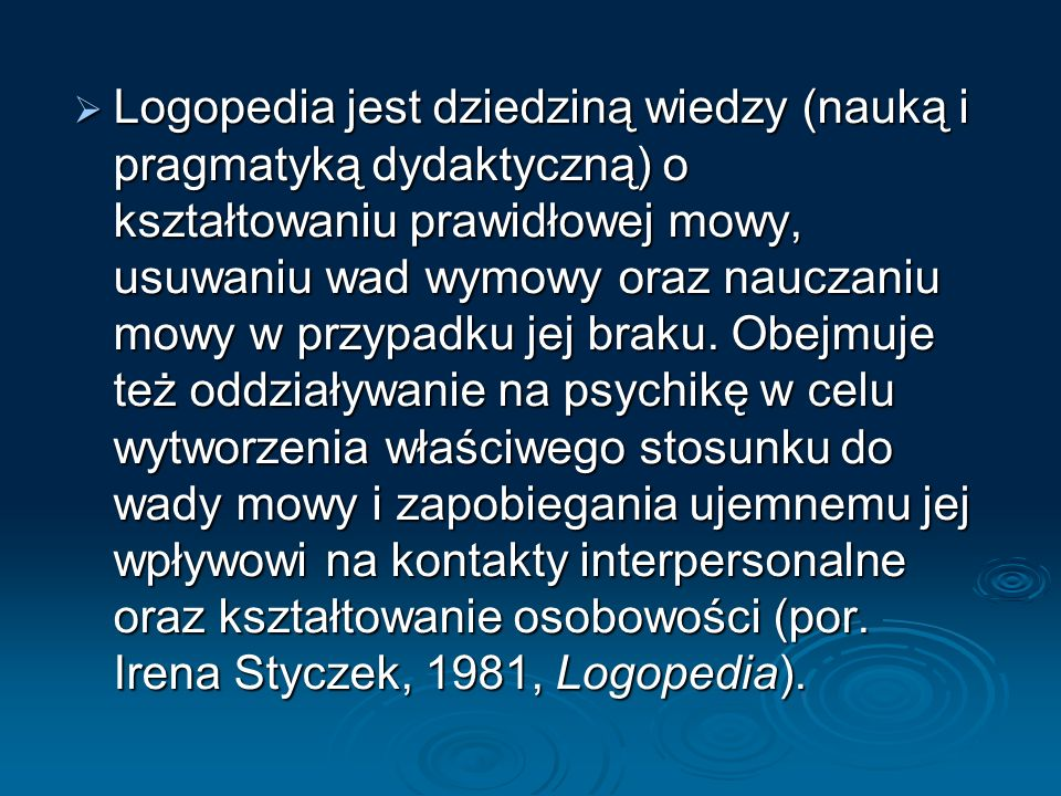 Logopedia jest dziedziną wiedzy (nauką i pragmatyką dydaktyczną) o kształtowaniu prawidłowej mowy, usuwaniu wad wymowy oraz nauczaniu mowy w przypadku jej braku.