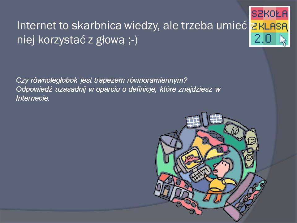 Internet to skarbnica wiedzy, ale trzeba umieć z niej korzystać z głową ;-)
