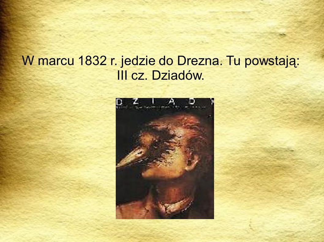 W marcu 1832 r. jedzie do Drezna. Tu powstają: III cz. Dziadów.