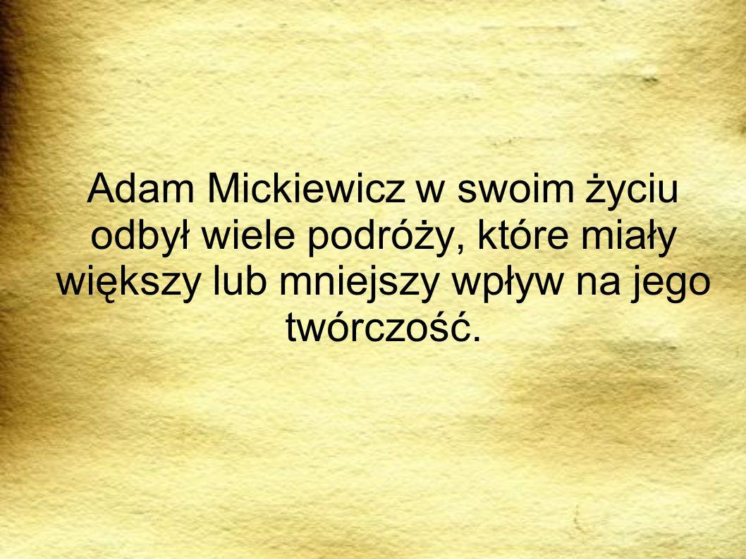 PODRÓRZE Adam Mickiewicz w swoim życiu odbył wiele podróży, które miały większy lub mniejszy wpływ na jego twórczość.