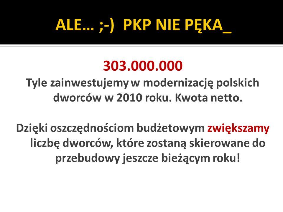 ALE… ;-) PKP NIE PĘKA_ 303.000.000. Tyle zainwestujemy w modernizację polskich dworców w 2010 roku. Kwota netto.