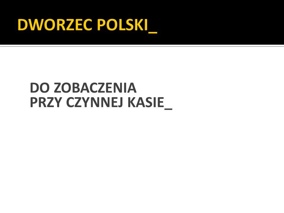DWORZEC POLSKI_ DO ZOBACZENIA PRZY CZYNNEJ KASIE_