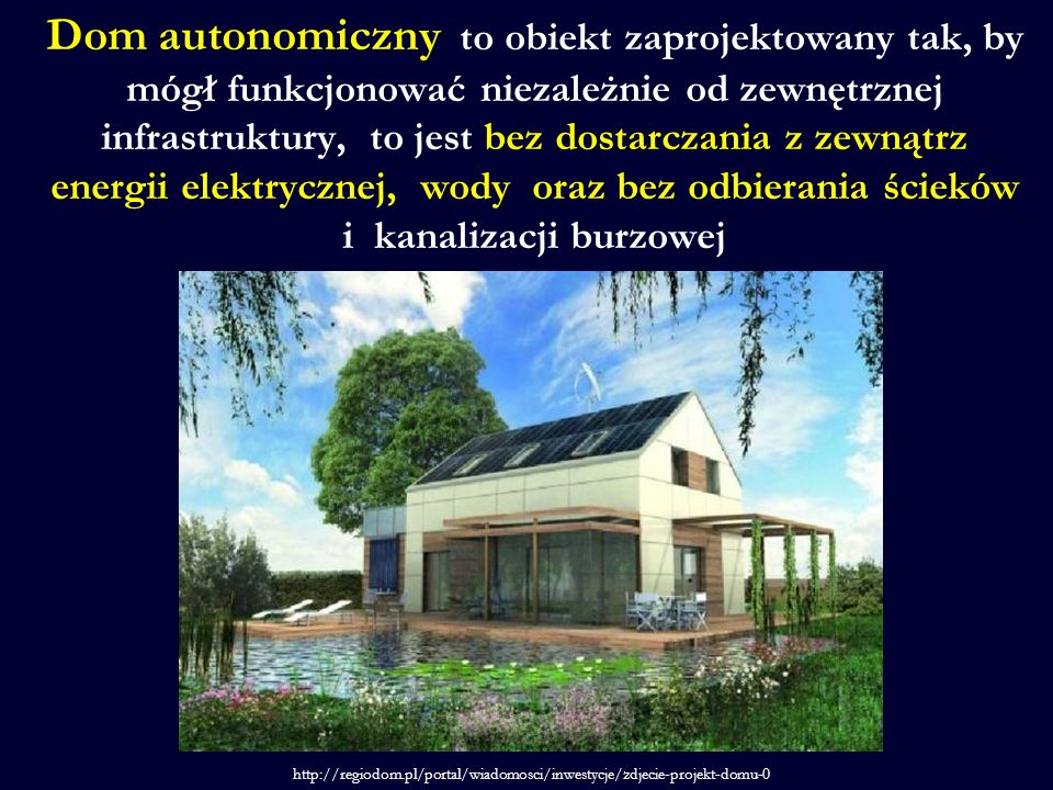 Dom autonomiczny to obiekt zaprojektowany tak, by mógł funkcjonować niezależnie od zewnętrznej infrastruktury, to jest bez dostarczania z zewnątrz energii elektrycznej, wody oraz bez odbierania ścieków i kanalizacji burzowej